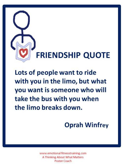 Lots of people want to ride with you in the limo, but what you want is someone who will take the bus with you when the limo breaks down. Oprah Winfrey